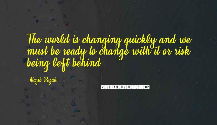 Najib Razak quotes: The world is changing quickly and we must be ready to change with it or risk being left behind.