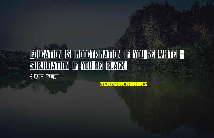 Najwa Shihab Quotes By James Baldwin: Education is indoctrination if you're white - subjugation