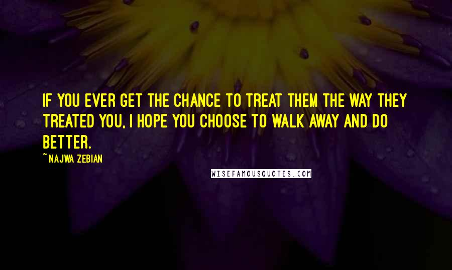 Najwa Zebian quotes: If you ever get the chance to treat them the way they treated you, I hope you choose to walk away and do better.