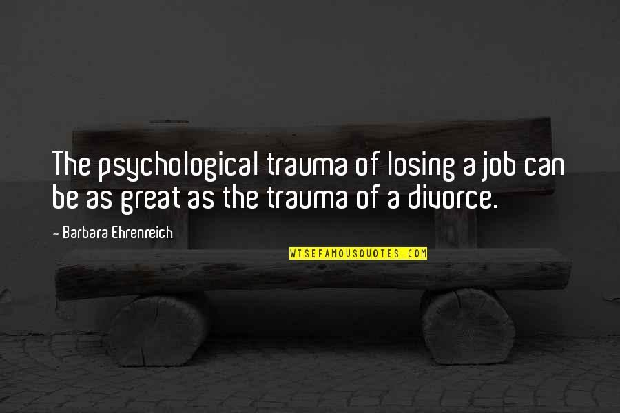 Nakakainis Siya Quotes By Barbara Ehrenreich: The psychological trauma of losing a job can