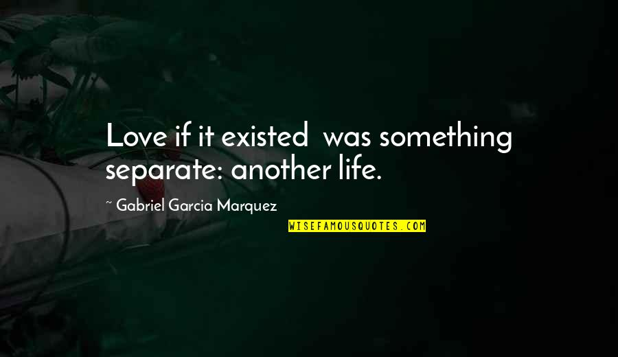 Nakakapagod Ang Buhay Quotes By Gabriel Garcia Marquez: Love if it existed was something separate: another