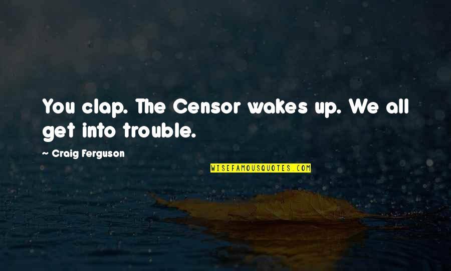 Nakedly Quotes By Craig Ferguson: You clap. The Censor wakes up. We all
