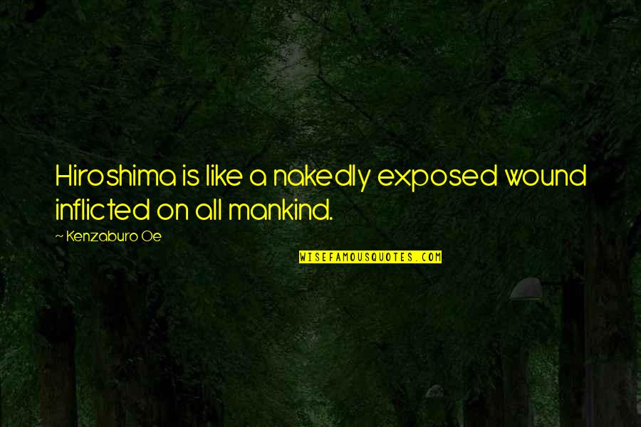 Nakedly Quotes By Kenzaburo Oe: Hiroshima is like a nakedly exposed wound inflicted