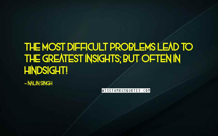 Nalin Singh quotes: The most difficult problems lead to the greatest insights; but often in hindsight!