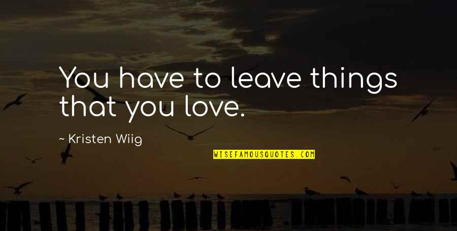 Nalla Tamil Quotes By Kristen Wiig: You have to leave things that you love.