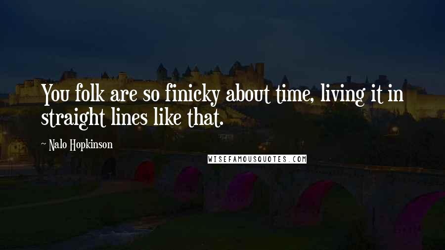 Nalo Hopkinson quotes: You folk are so finicky about time, living it in straight lines like that.
