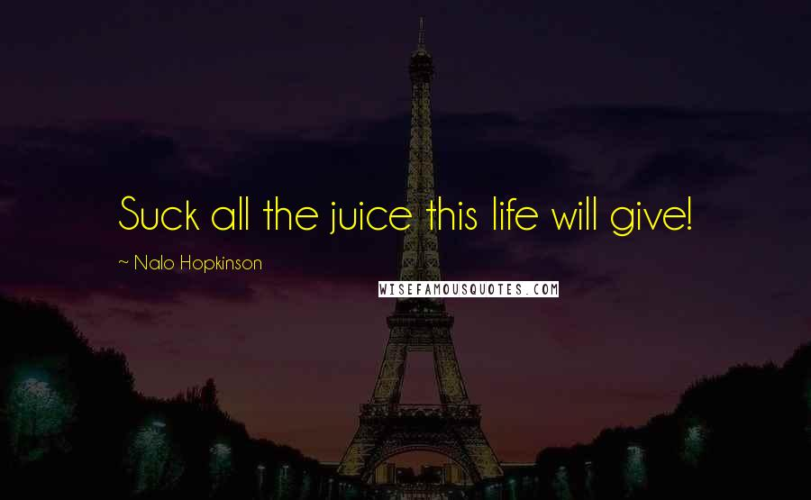 Nalo Hopkinson quotes: Suck all the juice this life will give!