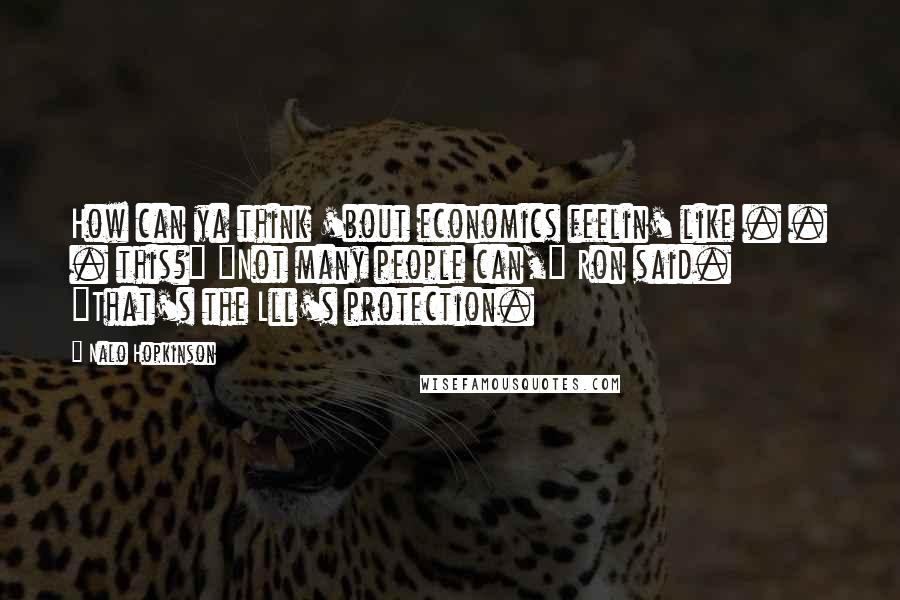 """Nalo Hopkinson quotes: How can ya think 'bout economics feelin' like . . . this?"""" """"Not many people can,"""" Ron said. """"That's the Lll's protection."""
