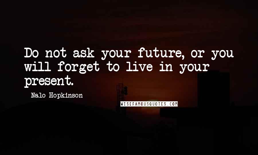 Nalo Hopkinson quotes: Do not ask your future, or you will forget to live in your present.
