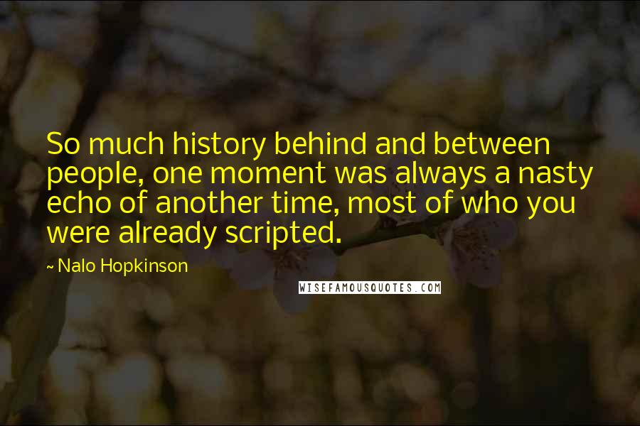 Nalo Hopkinson quotes: So much history behind and between people, one moment was always a nasty echo of another time, most of who you were already scripted.