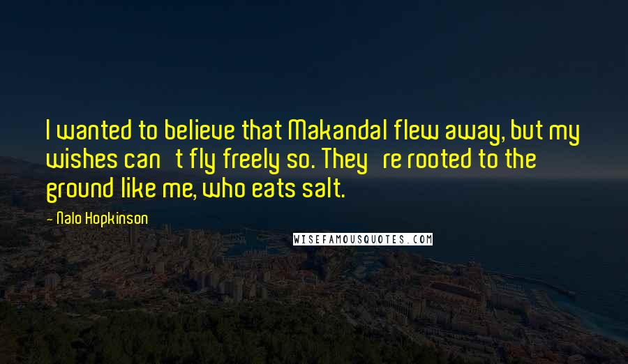 Nalo Hopkinson quotes: I wanted to believe that Makandal flew away, but my wishes can't fly freely so. They're rooted to the ground like me, who eats salt.