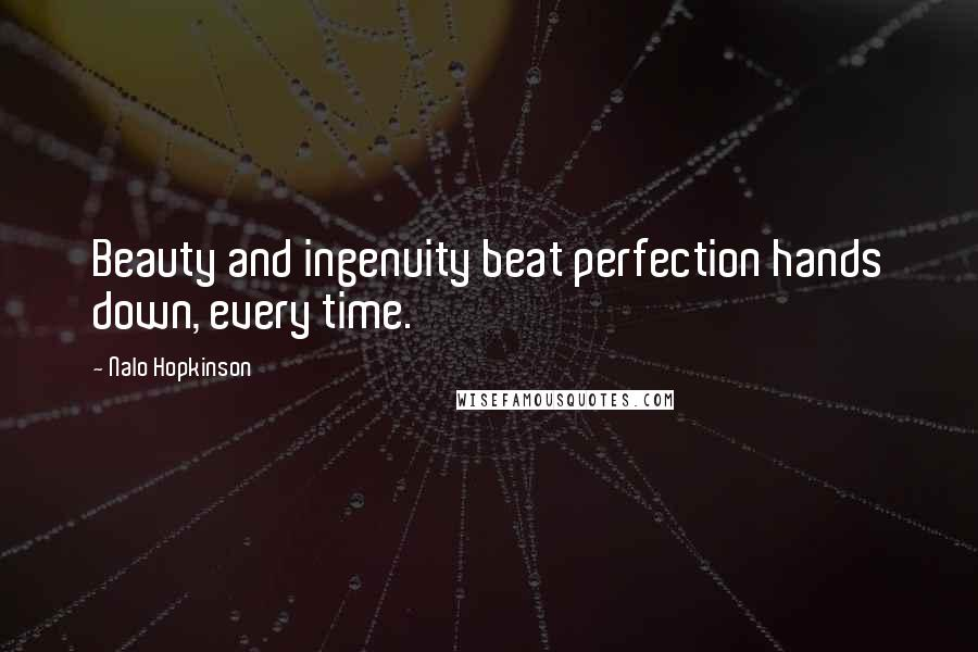 Nalo Hopkinson quotes: Beauty and ingenuity beat perfection hands down, every time.