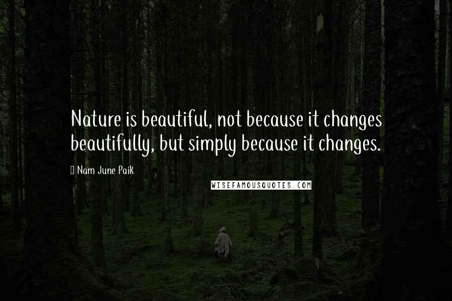 Nam June Paik quotes: Nature is beautiful, not because it changes beautifully, but simply because it changes.