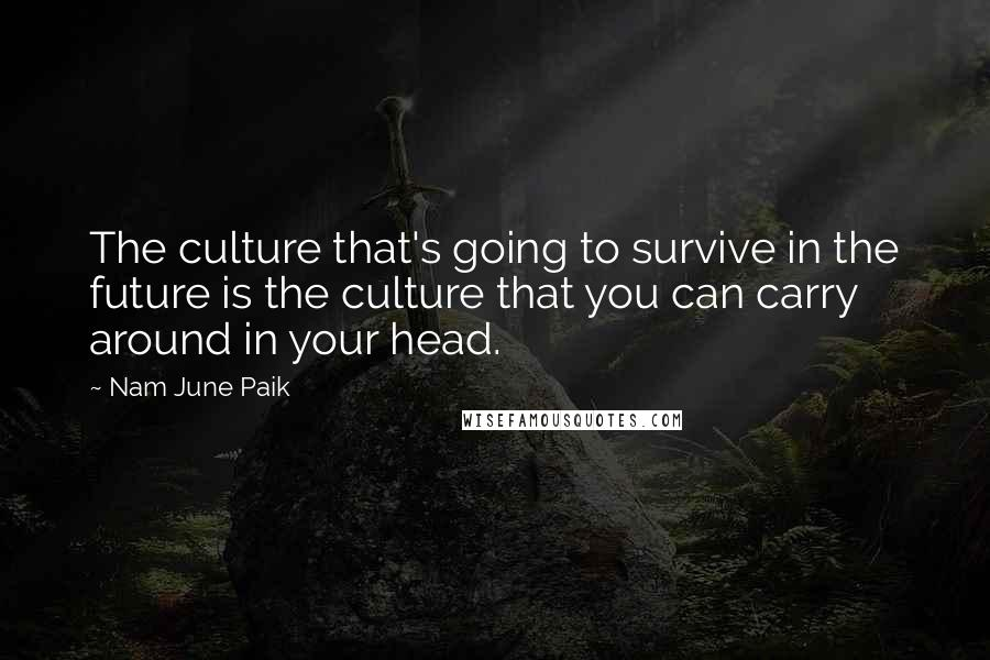 Nam June Paik quotes: The culture that's going to survive in the future is the culture that you can carry around in your head.