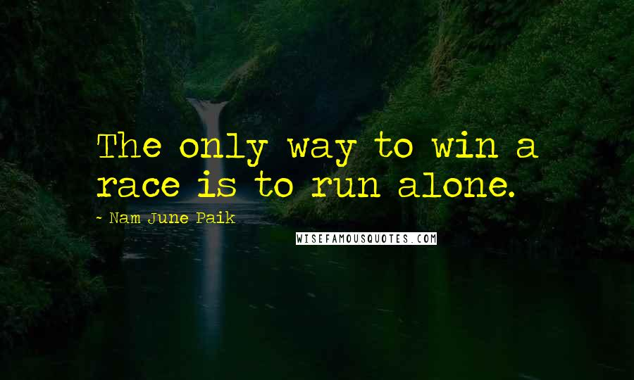 Nam June Paik quotes: The only way to win a race is to run alone.