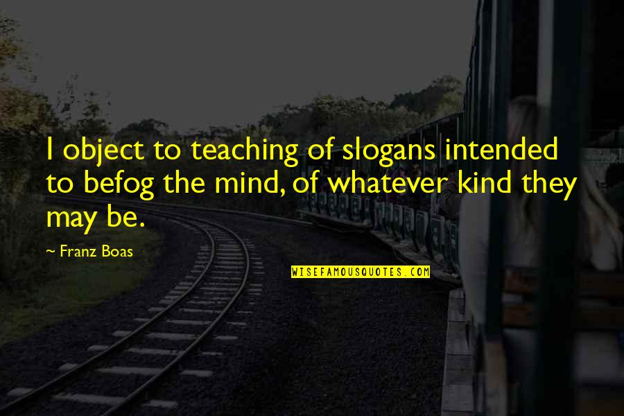Namedropping Quotes By Franz Boas: I object to teaching of slogans intended to