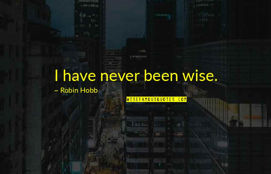 Namedropping Quotes By Robin Hobb: I have never been wise.