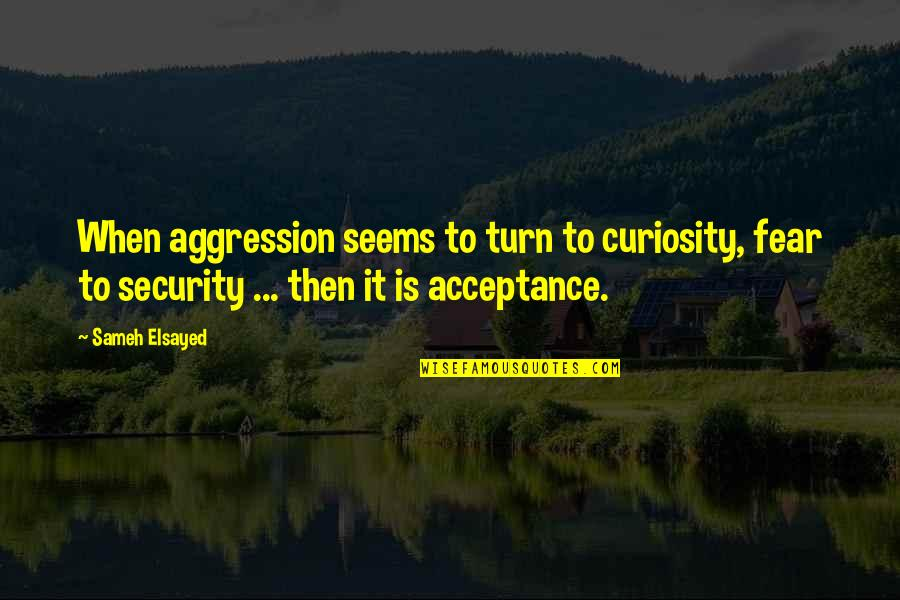 Namedropping Quotes By Sameh Elsayed: When aggression seems to turn to curiosity, fear