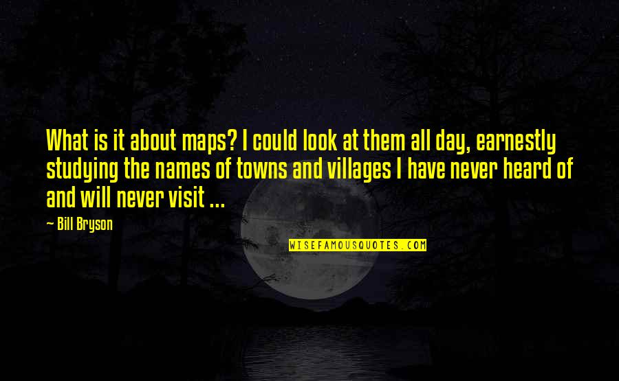 Names Day Quotes By Bill Bryson: What is it about maps? I could look