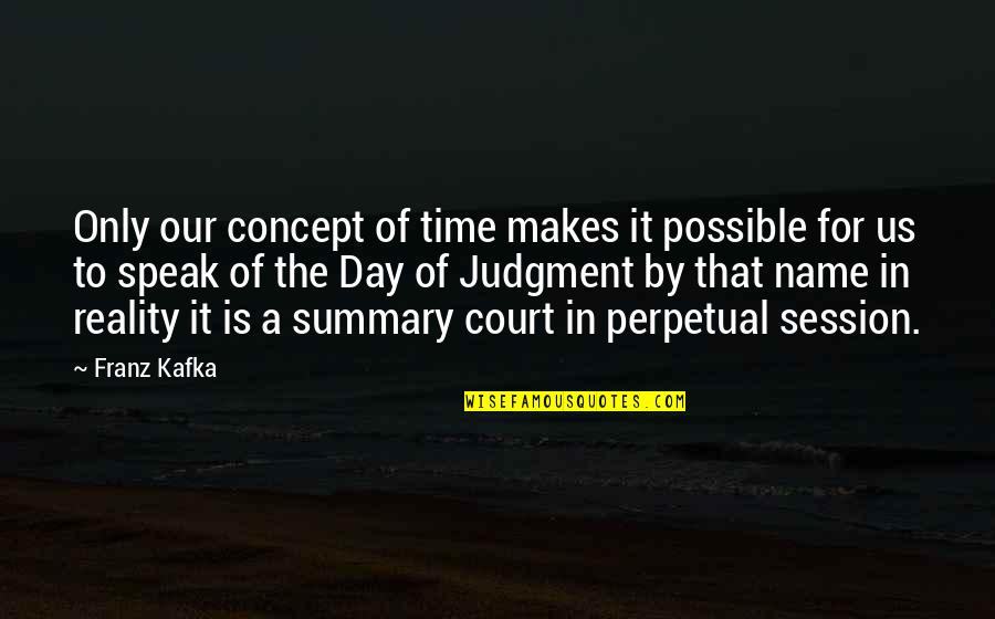 Names Day Quotes By Franz Kafka: Only our concept of time makes it possible