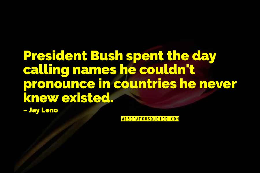 Names Day Quotes By Jay Leno: President Bush spent the day calling names he