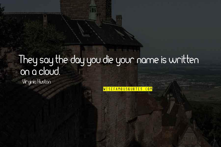 Names Day Quotes By Virginia Huston: They say the day you die your name