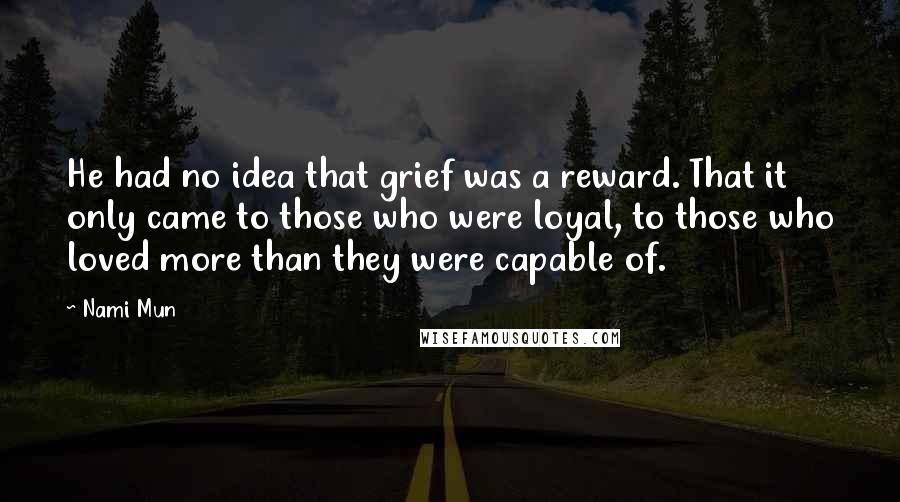 Nami Mun quotes: He had no idea that grief was a reward. That it only came to those who were loyal, to those who loved more than they were capable of.