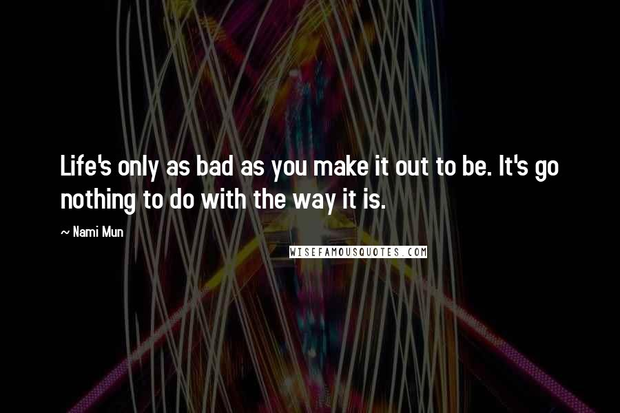 Nami Mun quotes: Life's only as bad as you make it out to be. It's go nothing to do with the way it is.