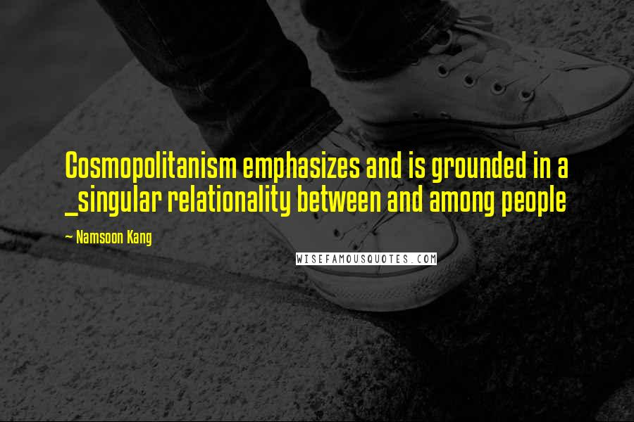 Namsoon Kang quotes: Cosmopolitanism emphasizes and is grounded in a _singular relationality between and among people