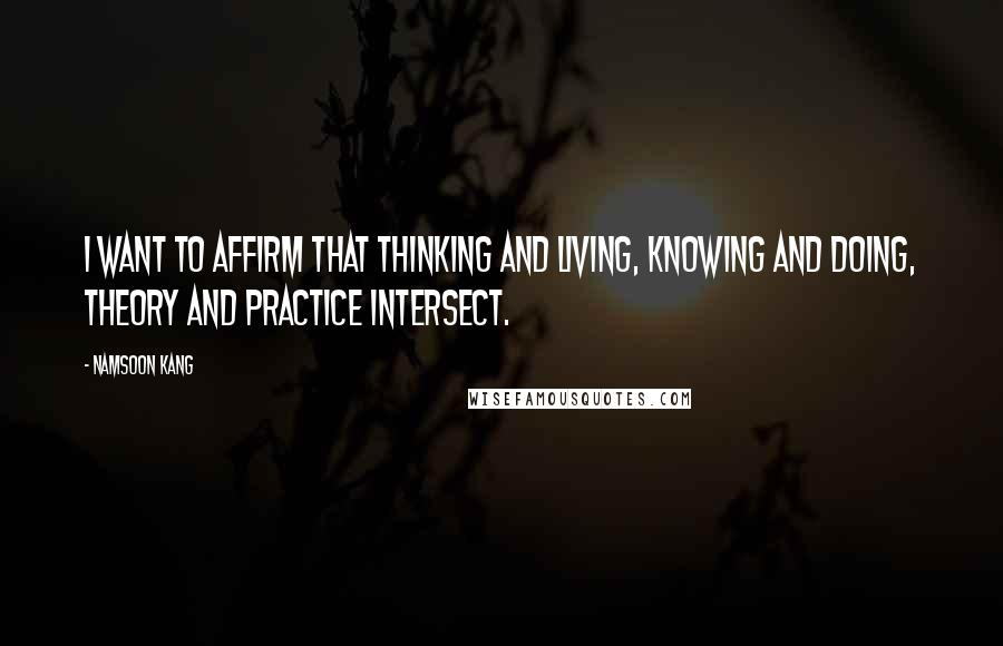 Namsoon Kang quotes: I want to affirm that thinking and living, knowing and doing, theory and practice intersect.