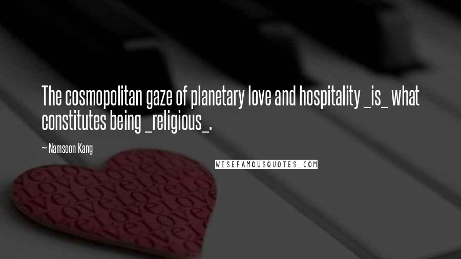 Namsoon Kang quotes: The cosmopolitan gaze of planetary love and hospitality _is_ what constitutes being _religious_.