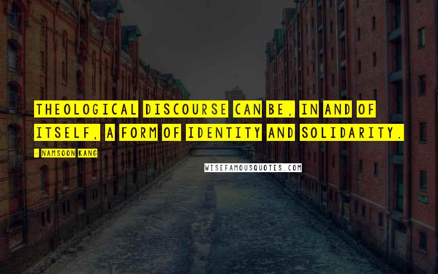 Namsoon Kang quotes: Theological discourse can be, in and of itself, a form of identity and solidarity.