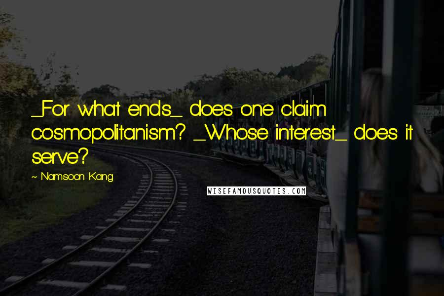 Namsoon Kang quotes: _For what ends_ does one claim cosmopolitanism? _Whose interest_ does it serve?