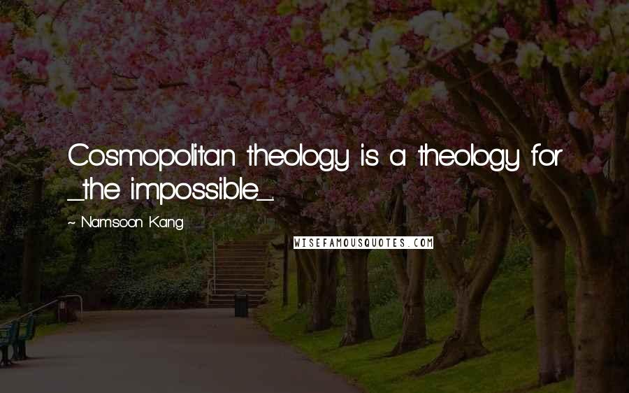 Namsoon Kang quotes: Cosmopolitan theology is a theology for _the impossible_.