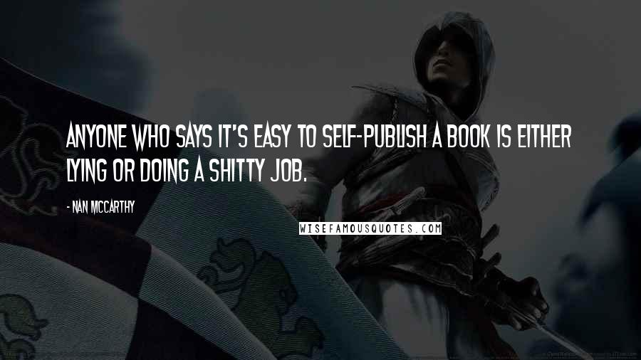 Nan McCarthy quotes: Anyone who says it's easy to self-publish a book is either lying or doing a shitty job.