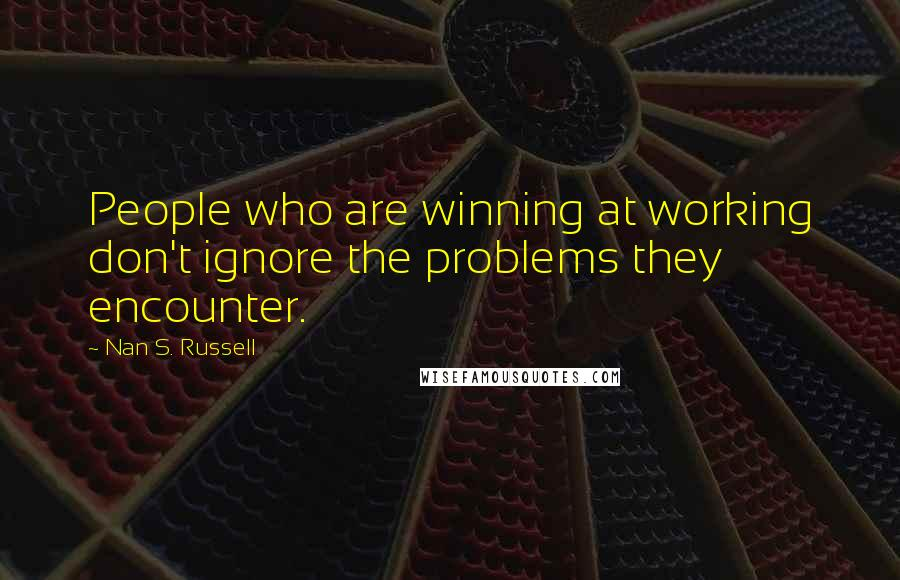 Nan S. Russell quotes: People who are winning at working don't ignore the problems they encounter.