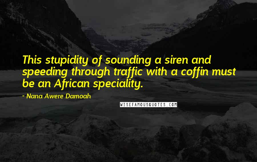 Nana Awere Damoah quotes: This stupidity of sounding a siren and speeding through traffic with a coffin must be an African speciality.