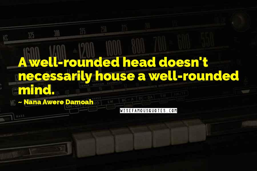 Nana Awere Damoah quotes: A well-rounded head doesn't necessarily house a well-rounded mind.