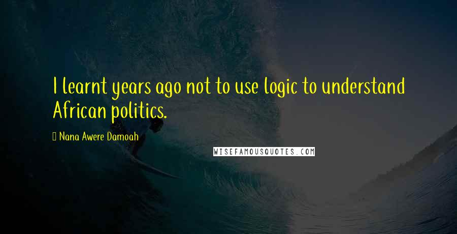 Nana Awere Damoah quotes: I learnt years ago not to use logic to understand African politics.