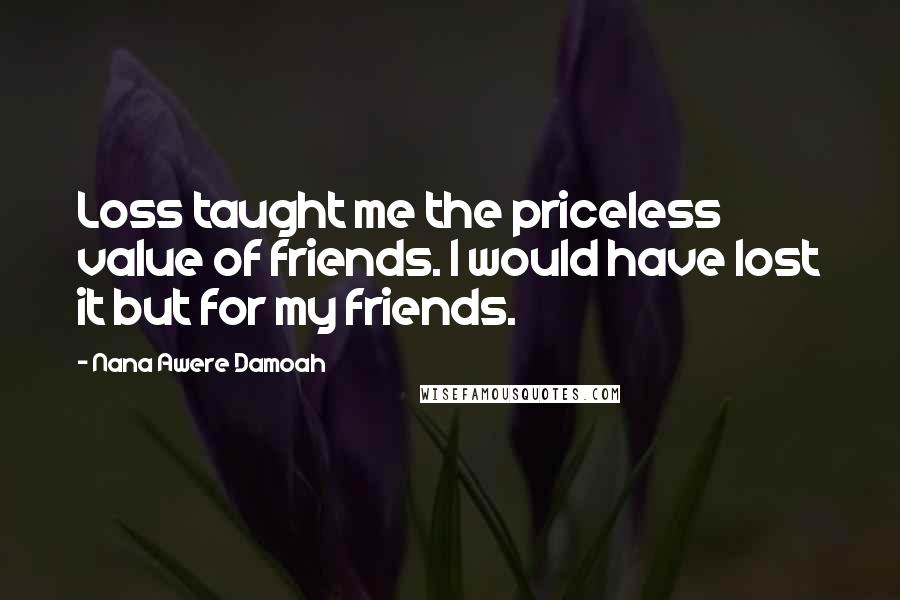 Nana Awere Damoah quotes: Loss taught me the priceless value of friends. I would have lost it but for my friends.
