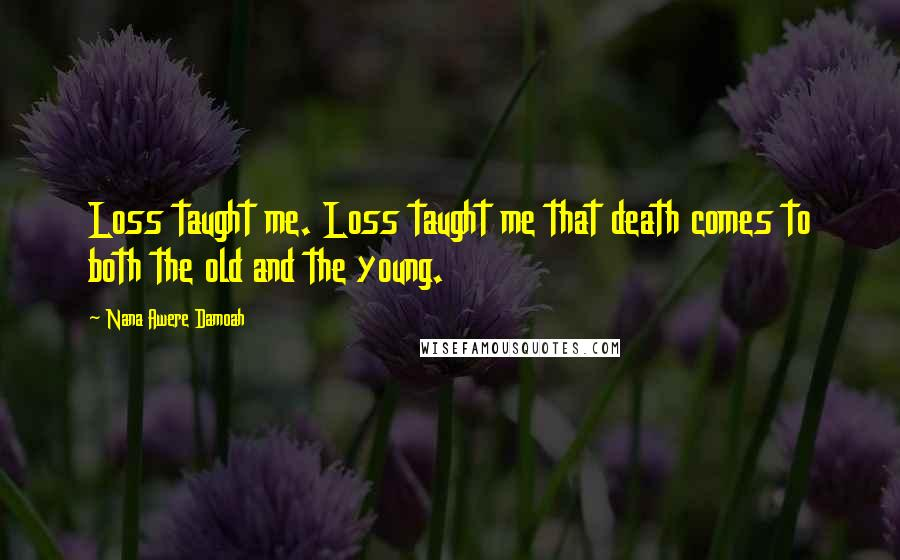 Nana Awere Damoah quotes: Loss taught me. Loss taught me that death comes to both the old and the young.
