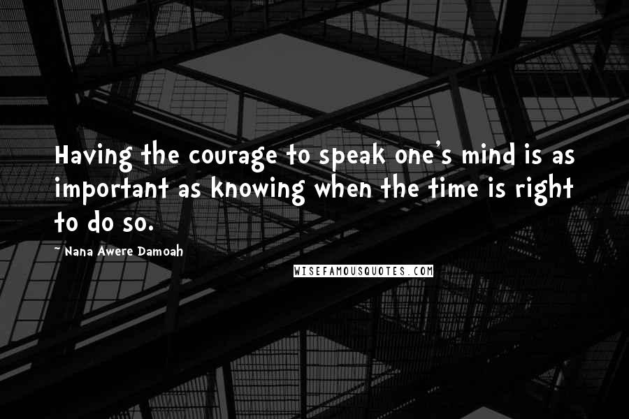 Nana Awere Damoah quotes: Having the courage to speak one's mind is as important as knowing when the time is right to do so.