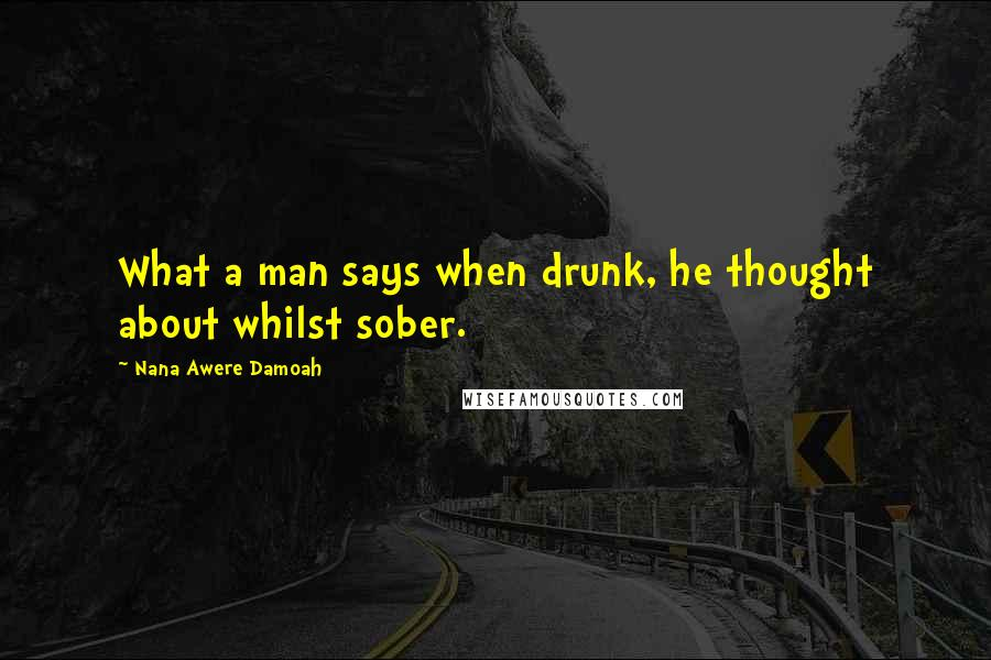 Nana Awere Damoah quotes: What a man says when drunk, he thought about whilst sober.