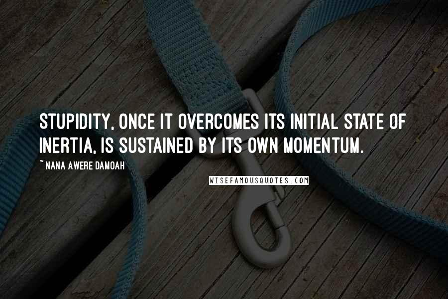 Nana Awere Damoah quotes: Stupidity, once it overcomes its initial state of inertia, is sustained by its own momentum.