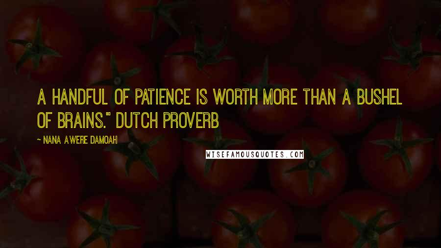 "Nana Awere Damoah quotes: A handful of patience is worth more than a bushel of brains."" Dutch proverb"