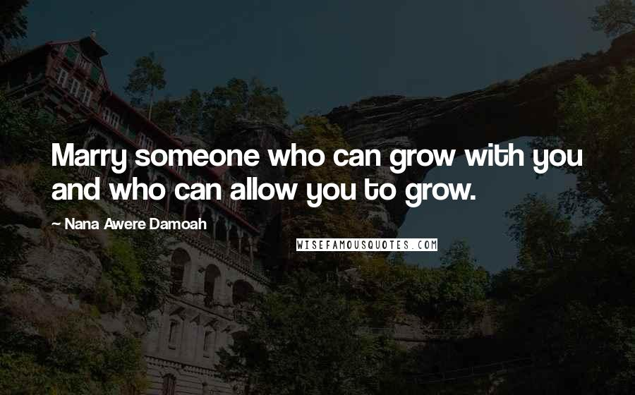 Nana Awere Damoah quotes: Marry someone who can grow with you and who can allow you to grow.