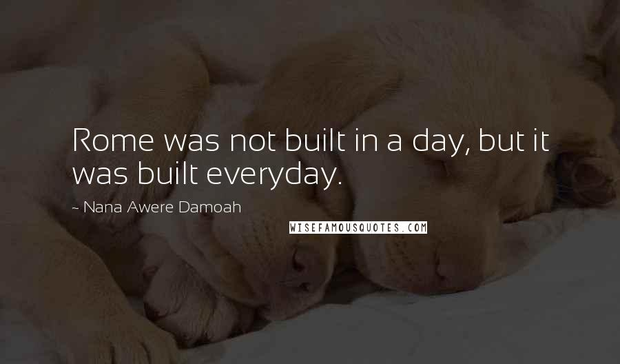 Nana Awere Damoah quotes: Rome was not built in a day, but it was built everyday.