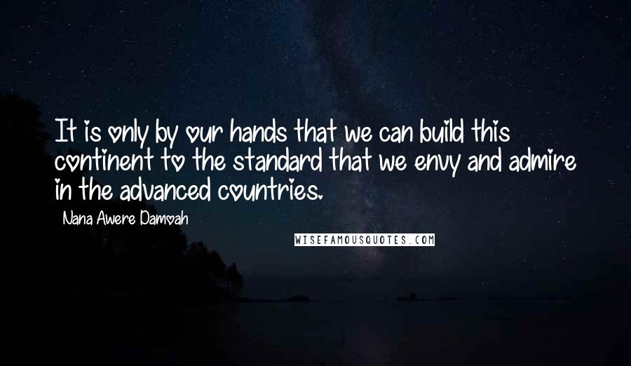 Nana Awere Damoah quotes: It is only by our hands that we can build this continent to the standard that we envy and admire in the advanced countries.