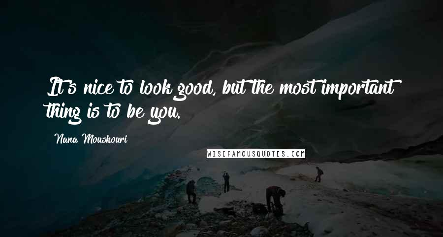 Nana Mouskouri quotes: It's nice to look good, but the most important thing is to be you.