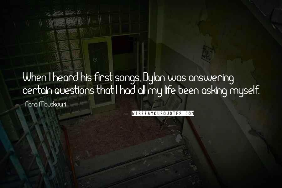 Nana Mouskouri quotes: When I heard his first songs, Dylan was answering certain questions that I had all my life been asking myself.